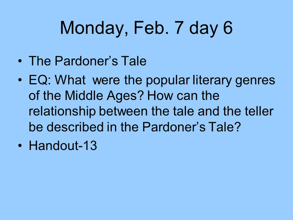 Monday, Feb. 7 day 6 The Pardoner's Tale EQ: What were the popular literary genres of the Middle Ages? How can the relationship between the tale and t
