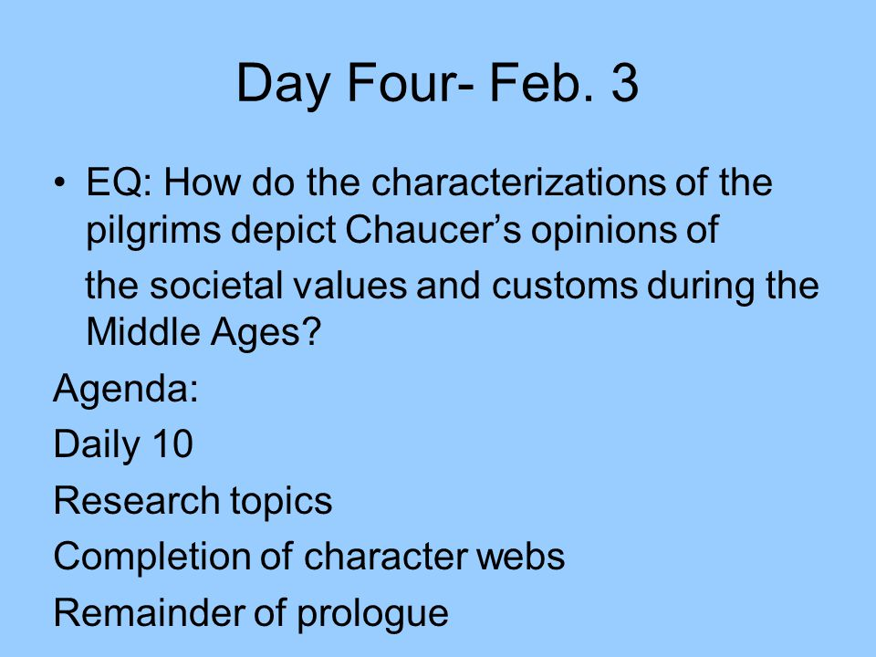 Day Four- Feb. 3 EQ: How do the characterizations of the pilgrims depict Chaucer's opinions of the societal values and customs during the Middle Ages?