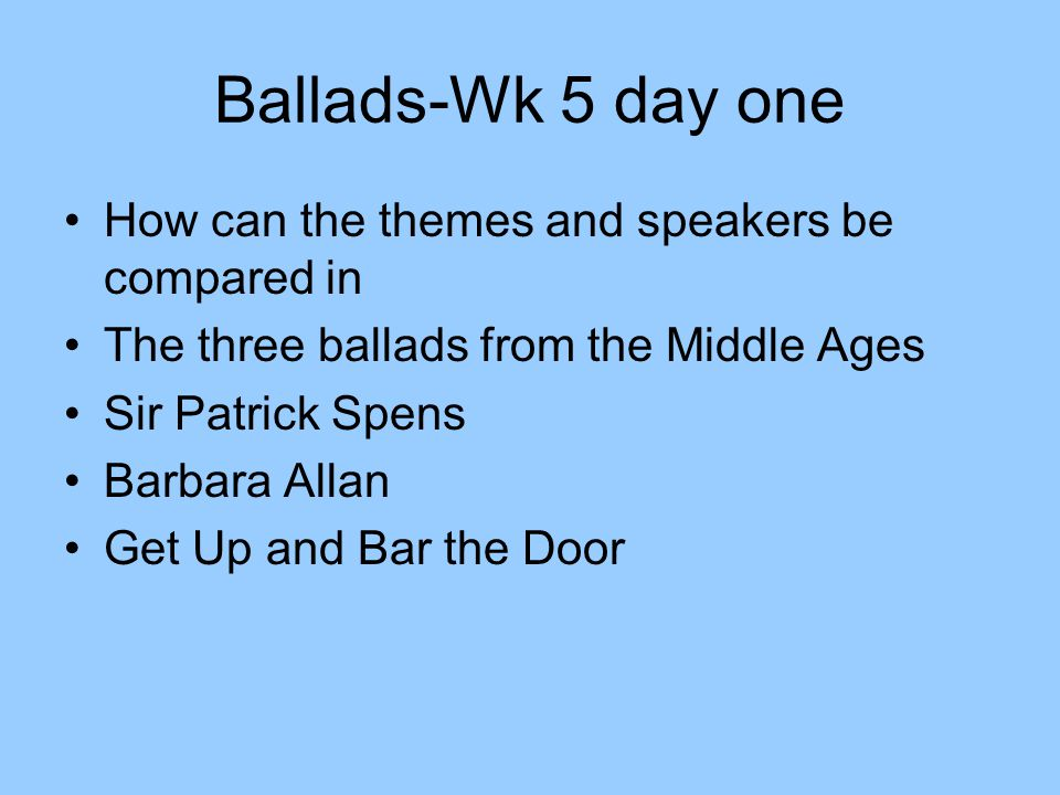 Ballads-Wk 5 day one How can the themes and speakers be compared in The three ballads from the Middle Ages Sir Patrick Spens Barbara Allan Get Up and