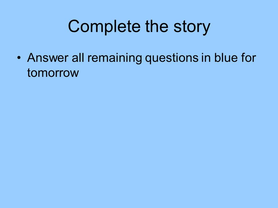 Complete the story Answer all remaining questions in blue for tomorrow