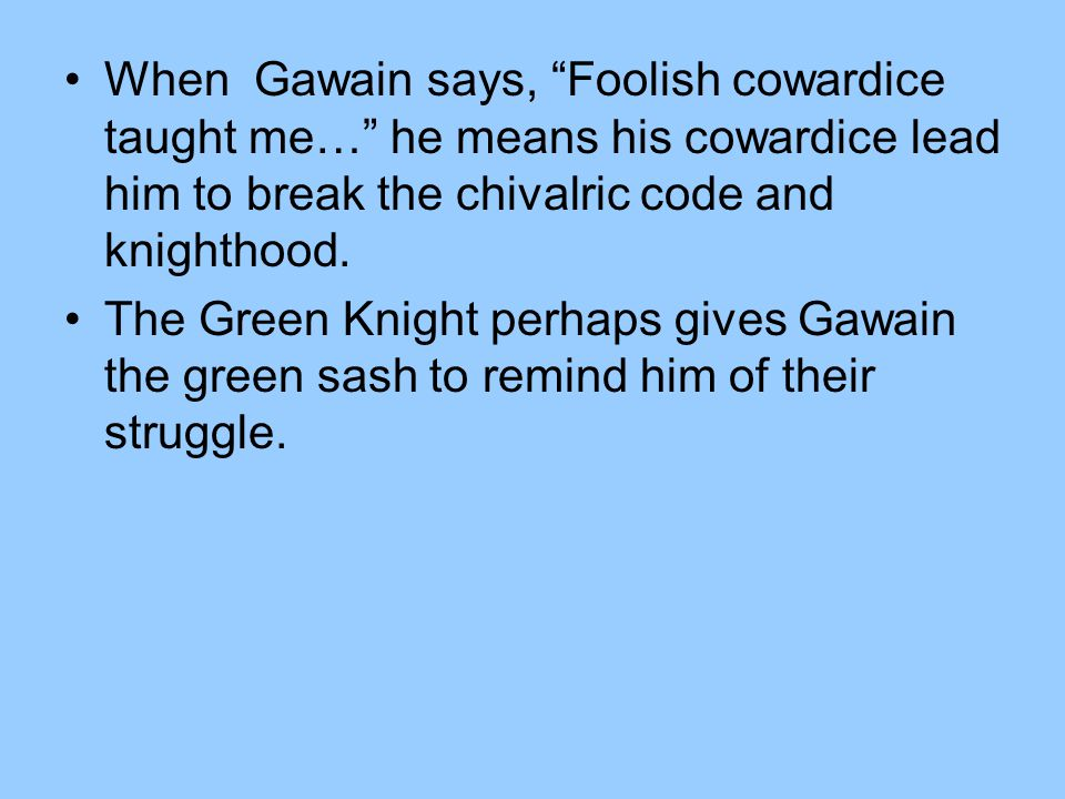 "When Gawain says, ""Foolish cowardice taught me…"" he means his cowardice lead him to break the chivalric code and knighthood. The Green Knight perhaps"