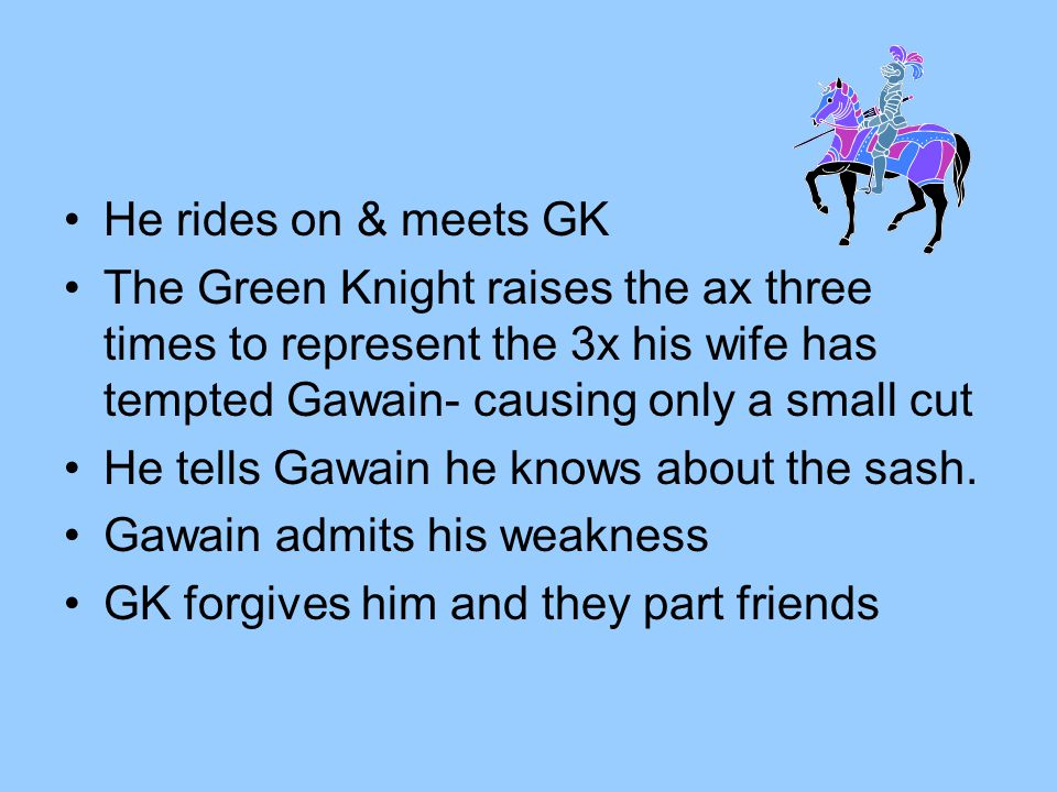 He rides on & meets GK The Green Knight raises the ax three times to represent the 3x his wife has tempted Gawain- causing only a small cut He tells G