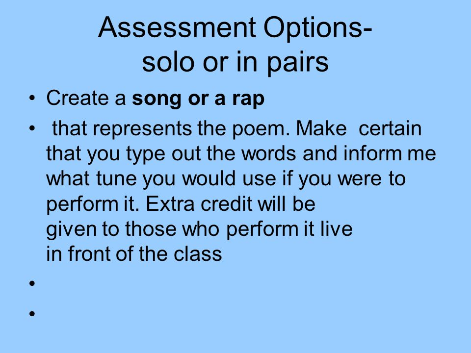 Assessment Options- solo or in pairs Create a song or a rap that represents the poem. Make certain that you type out the words and inform me what tune