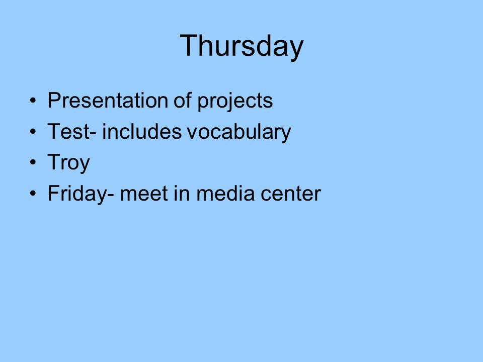 Thursday Presentation of projects Test- includes vocabulary Troy Friday- meet in media center
