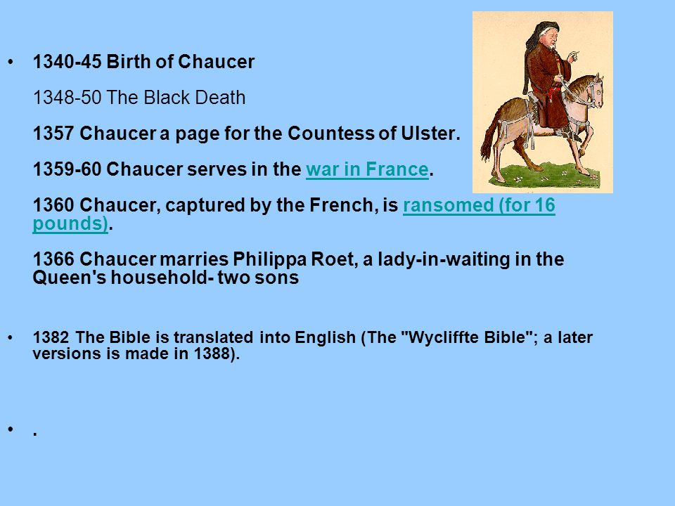 1340-45 Birth of Chaucer 1348-50 The Black Death 1357 Chaucer a page for the Countess of Ulster. 1359-60 Chaucer serves in the war in France. 1360 Cha