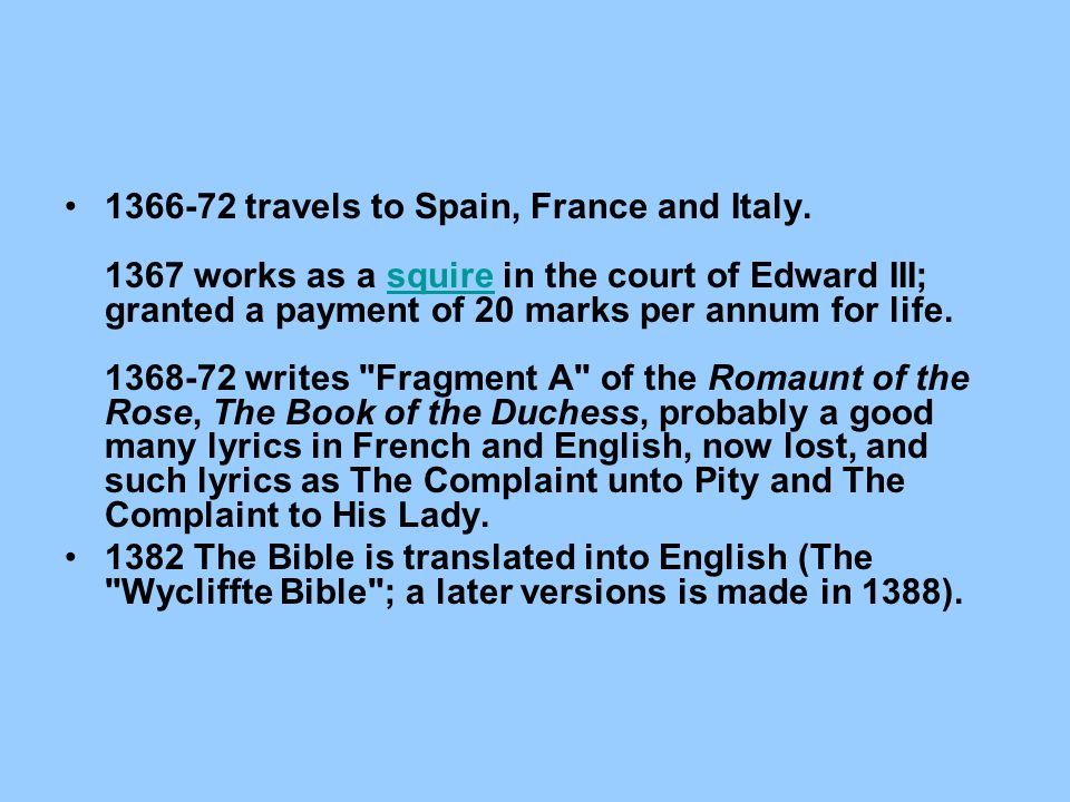 1366-72 travels to Spain, France and Italy. 1367 works as a squire in the court of Edward III; granted a payment of 20 marks per annum for life. 1368-