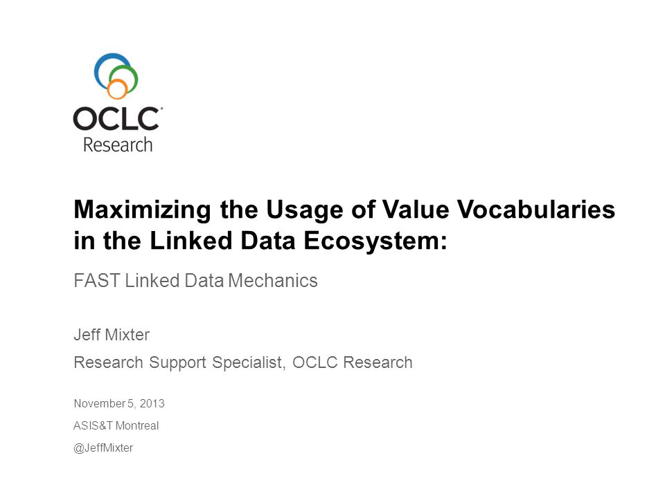FAST Linked Data Mechanics Jeff Mixter Research Support Specialist, OCLC Research November 5, 2013 ASIS&T Montreal @JeffMixter Maximizing the Usage of Value Vocabularies in the Linked Data Ecosystem: