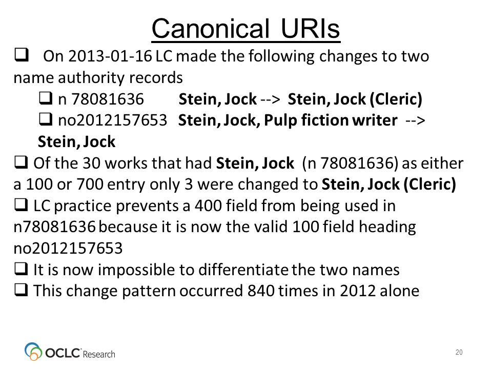 Canonical URIs 20  On 2013-01-16 LC made the following changes to two name authority records  n 78081636 Stein, Jock --> Stein, Jock (Cleric)  no2012157653 Stein, Jock, Pulp fiction writer --> Stein, Jock  Of the 30 works that had Stein, Jock (n 78081636) as either a 100 or 700 entry only 3 were changed to Stein, Jock (Cleric)  LC practice prevents a 400 field from being used in n78081636 because it is now the valid 100 field heading no2012157653  It is now impossible to differentiate the two names  This change pattern occurred 840 times in 2012 alone
