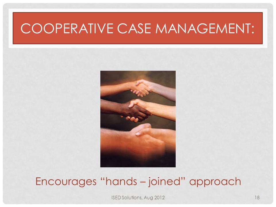 "Encourages ""hands – joined"" approach COOPERATIVE CASE MANAGEMENT: ISED Solutions, Aug 201218"