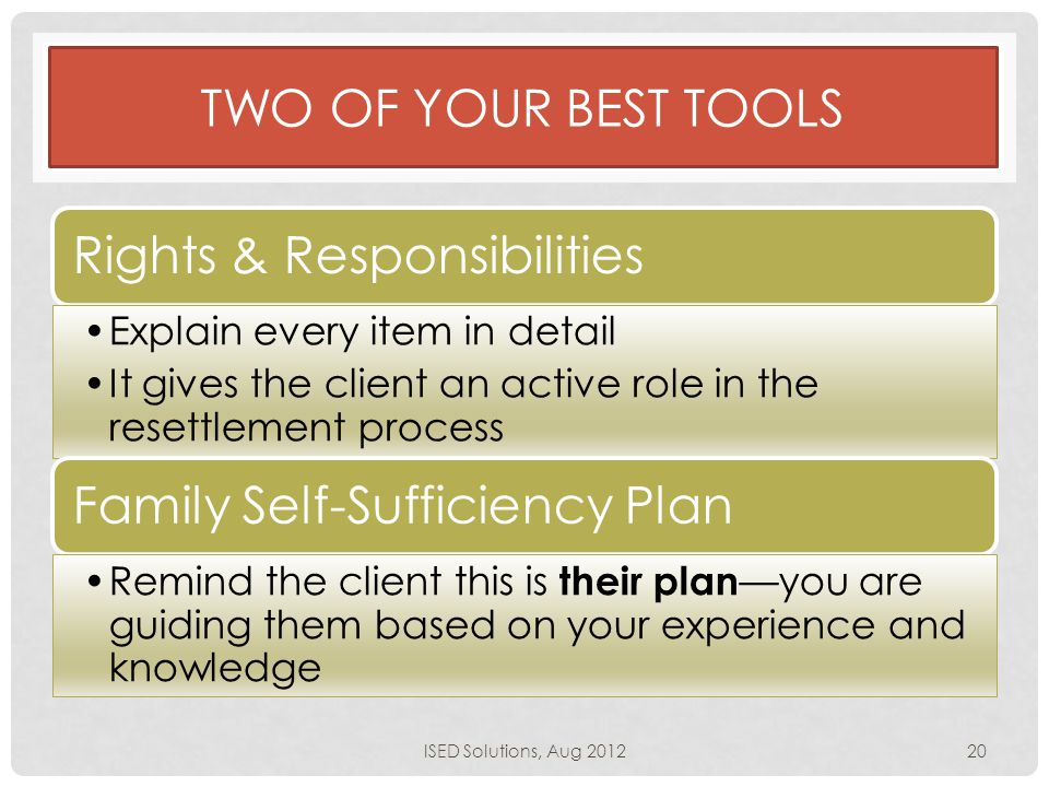 TWO OF YOUR BEST TOOLS Rights & Responsibilities Explain every item in detail It gives the client an active role in the resettlement process Family Self-Sufficiency Plan Remind the client this is their plan —you are guiding them based on your experience and knowledge ISED Solutions, Aug 201220