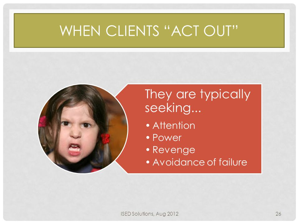 WHEN CLIENTS ACT OUT They are typically seeking...