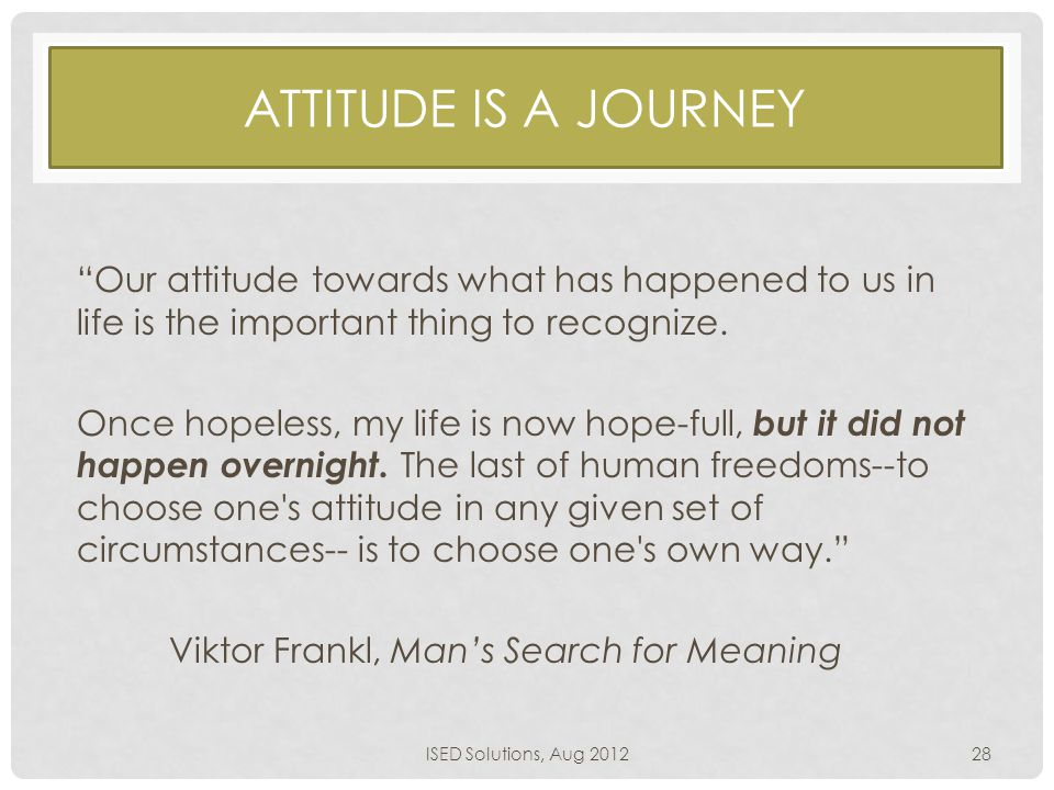 "ATTITUDE IS A JOURNEY ""Our attitude towards what has happened to us in life is the important thing to recognize. Once hopeless, my life is now hope-fu"