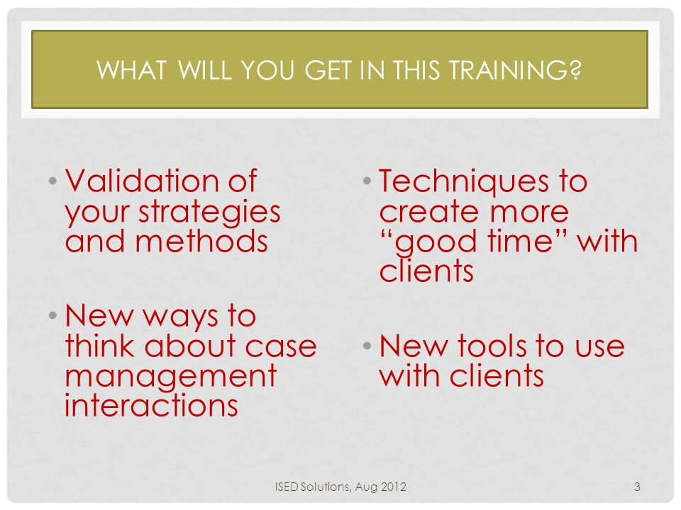 WHAT WILL YOU GET IN THIS TRAINING? Validation of your strategies and methods New ways to think about case management interactions Techniques to creat