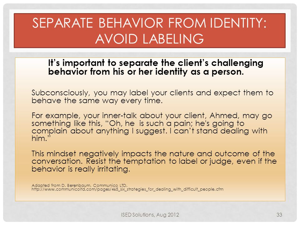 SEPARATE BEHAVIOR FROM IDENTITY: AVOID LABELING It's important to separate the client's challenging behavior from his or her identity as a person.