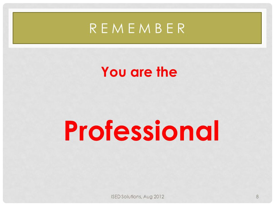R E M E M B E R Professional ISED Solutions, Aug 20128 You are the