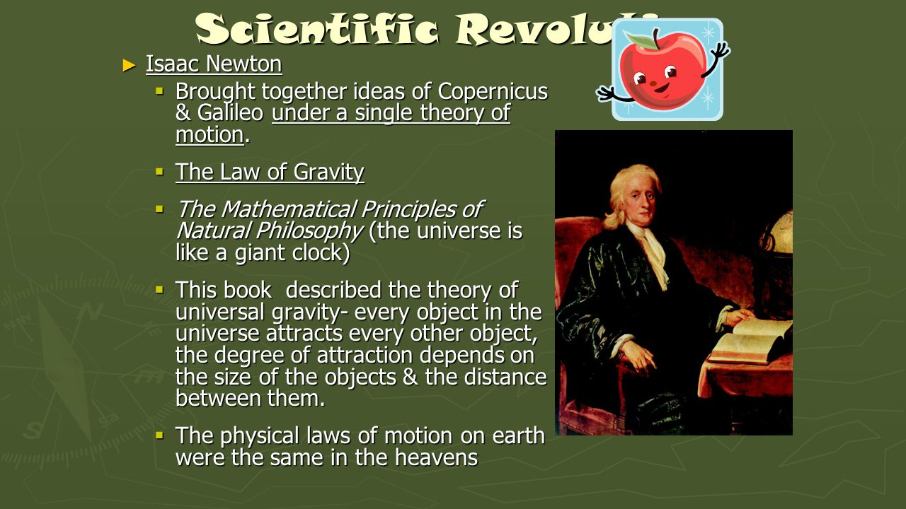 Scientific Revolution ► Isaac Newton  Brought together ideas of Copernicus & Galileo under a single theory of motion.