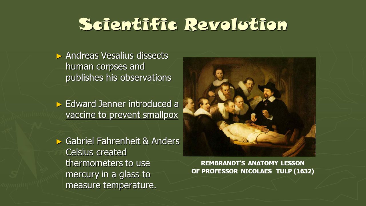 Scientific Revolution ► Andreas Vesalius dissects human corpses and publishes his observations ► Edward Jenner introduced a vaccine to prevent smallpo