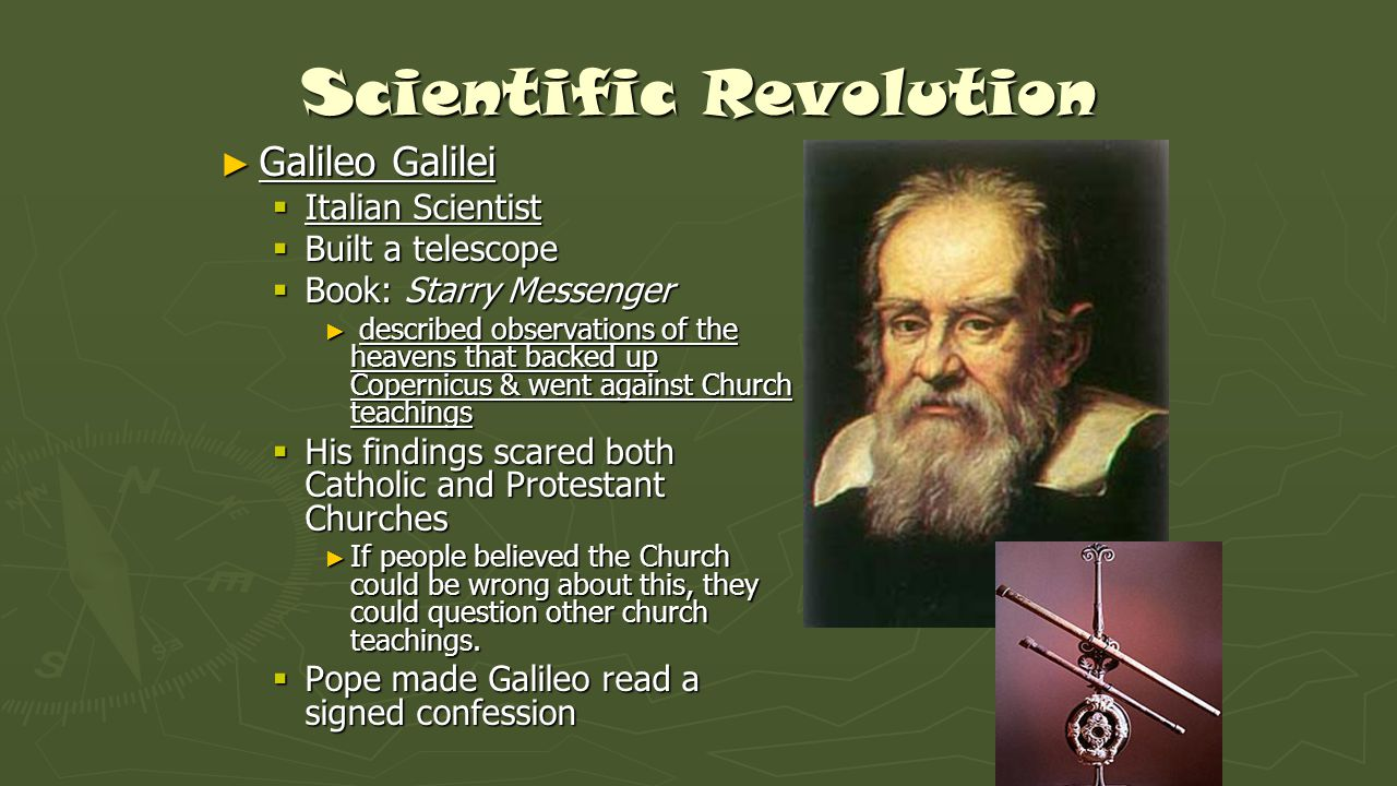 ► Galileo Galilei  Italian Scientist  Built a telescope  Book: Starry Messenger ► described observations of the heavens that backed up Copernicus &