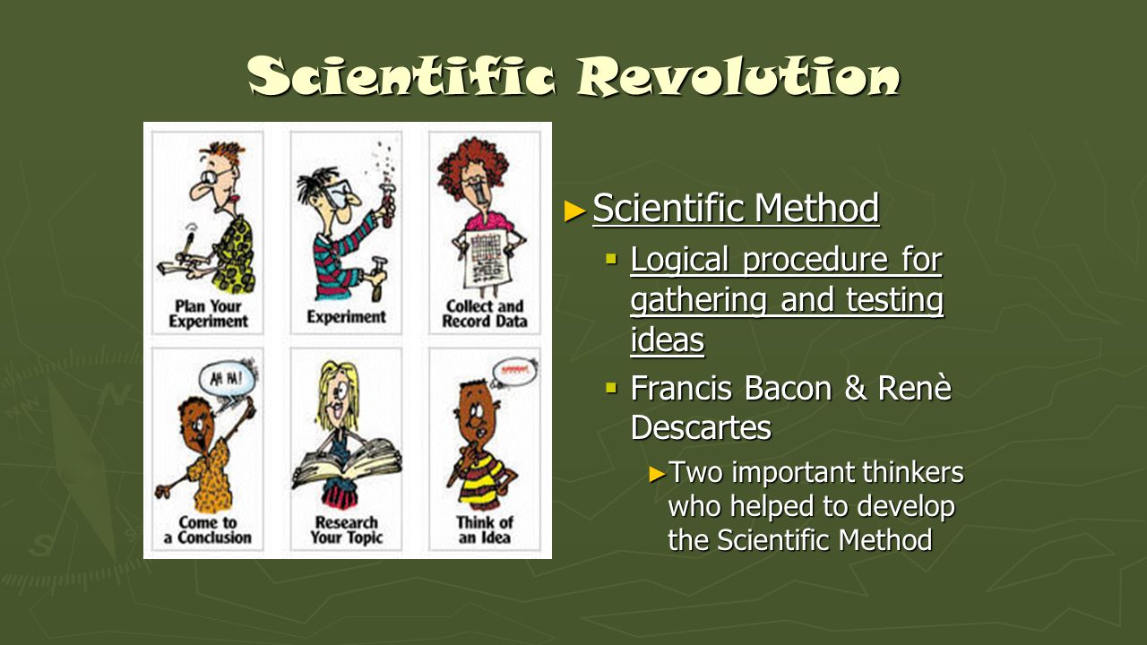 Scientific Revolution ► Scientific Method  Logical procedure for gathering and testing ideas  Francis Bacon & Renè Descartes ► Two important thinkers who helped to develop the Scientific Method