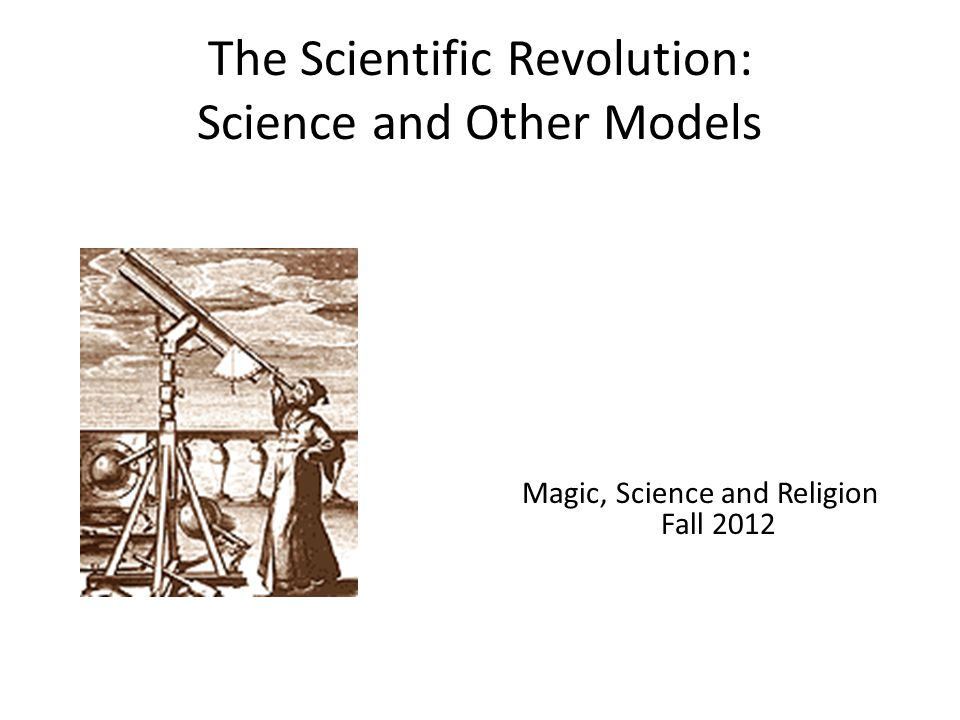 The Scientific Revolution: Science and Other Models Magic, Science and Religion Fall 2012