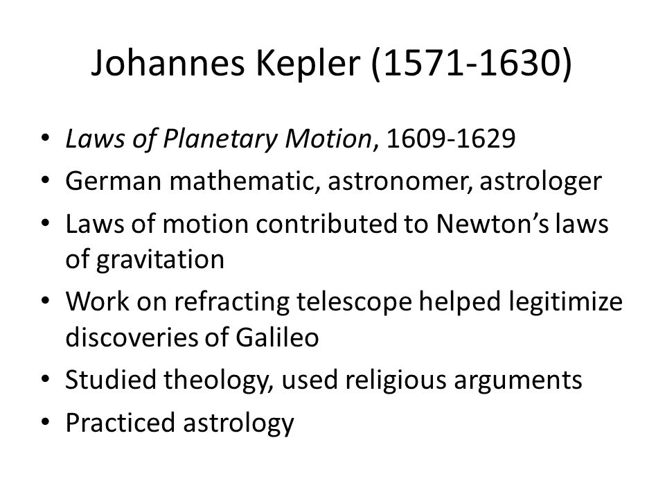 Johannes Kepler (1571-1630) Laws of Planetary Motion, 1609-1629 German mathematic, astronomer, astrologer Laws of motion contributed to Newton's laws of gravitation Work on refracting telescope helped legitimize discoveries of Galileo Studied theology, used religious arguments Practiced astrology