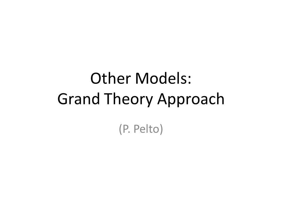 Other Models: Grand Theory Approach (P. Pelto)