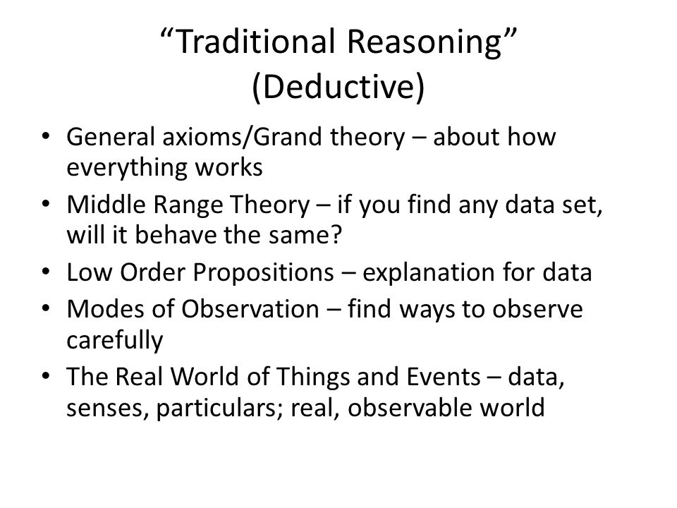 Traditional Reasoning (Deductive) General axioms/Grand theory – about how everything works Middle Range Theory – if you find any data set, will it behave the same.
