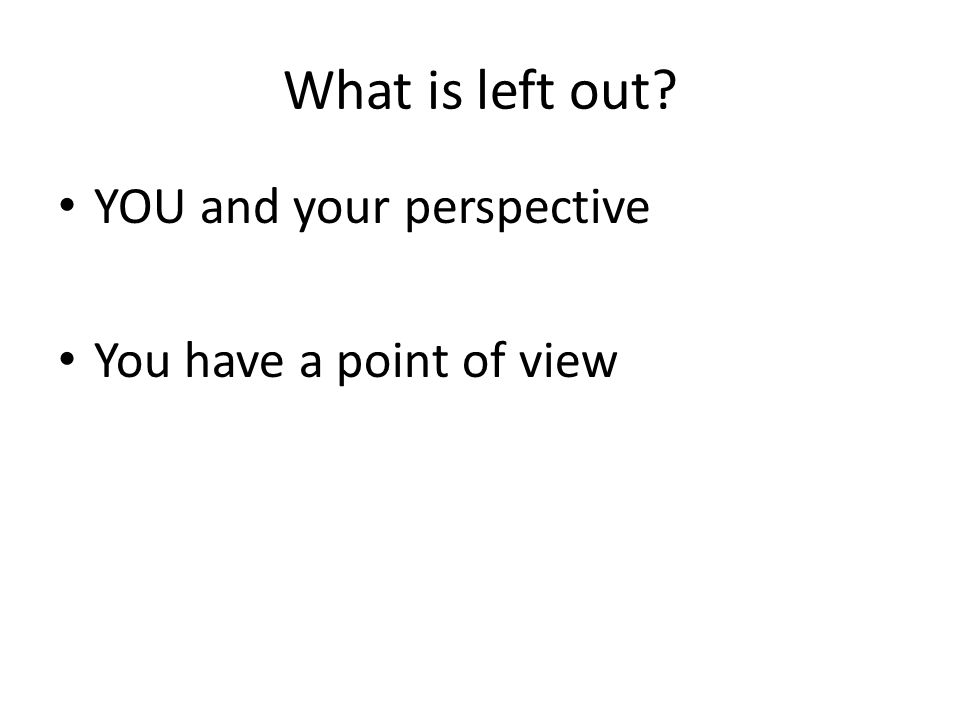 What is left out? YOU and your perspective You have a point of view