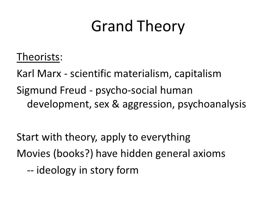 Grand Theory Theorists: Karl Marx - scientific materialism, capitalism Sigmund Freud - psycho-social human development, sex & aggression, psychoanalysis Start with theory, apply to everything Movies (books?) have hidden general axioms -- ideology in story form