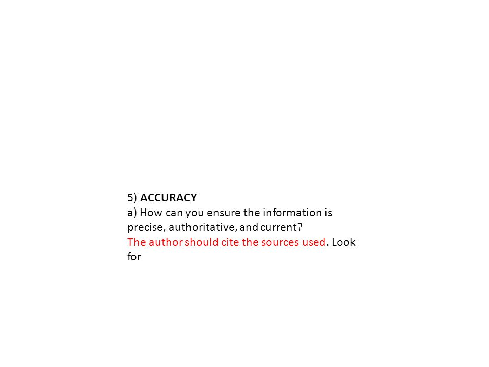 5) ACCURACY a) How can you ensure the information is precise, authoritative, and current.