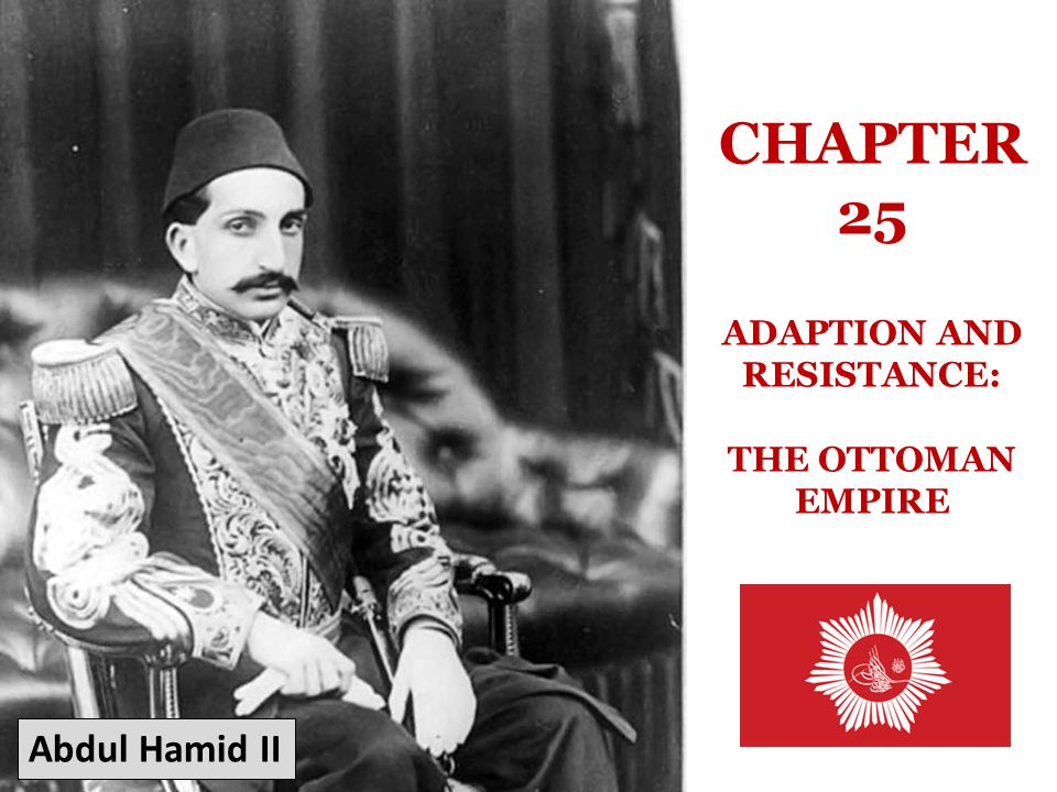 CHAPTER 25 ADAPTION AND RESISTANCE: THE OTTOMAN EMPIRE Abdul Hamid II