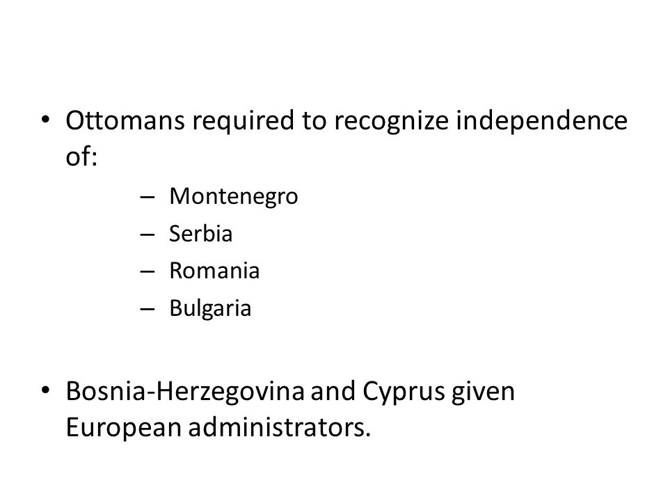 Ottomans required to recognize independence of: – Montenegro – Serbia – Romania – Bulgaria Bosnia-Herzegovina and Cyprus given European administrators