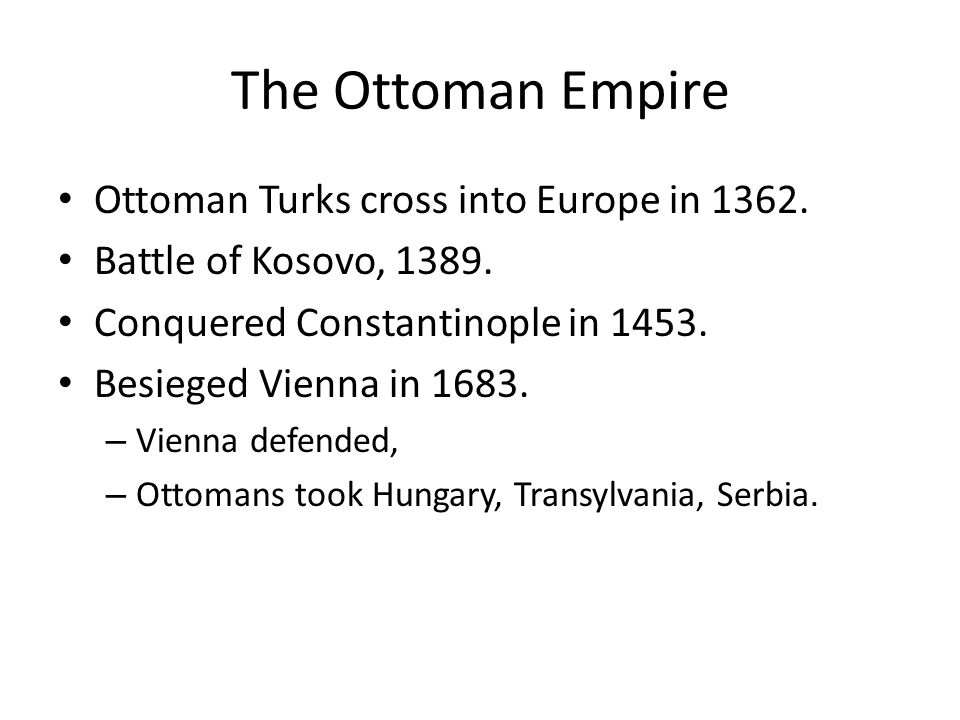The Ottoman Empire Ottoman Turks cross into Europe in 1362. Battle of Kosovo, 1389. Conquered Constantinople in 1453. Besieged Vienna in 1683. – Vienn
