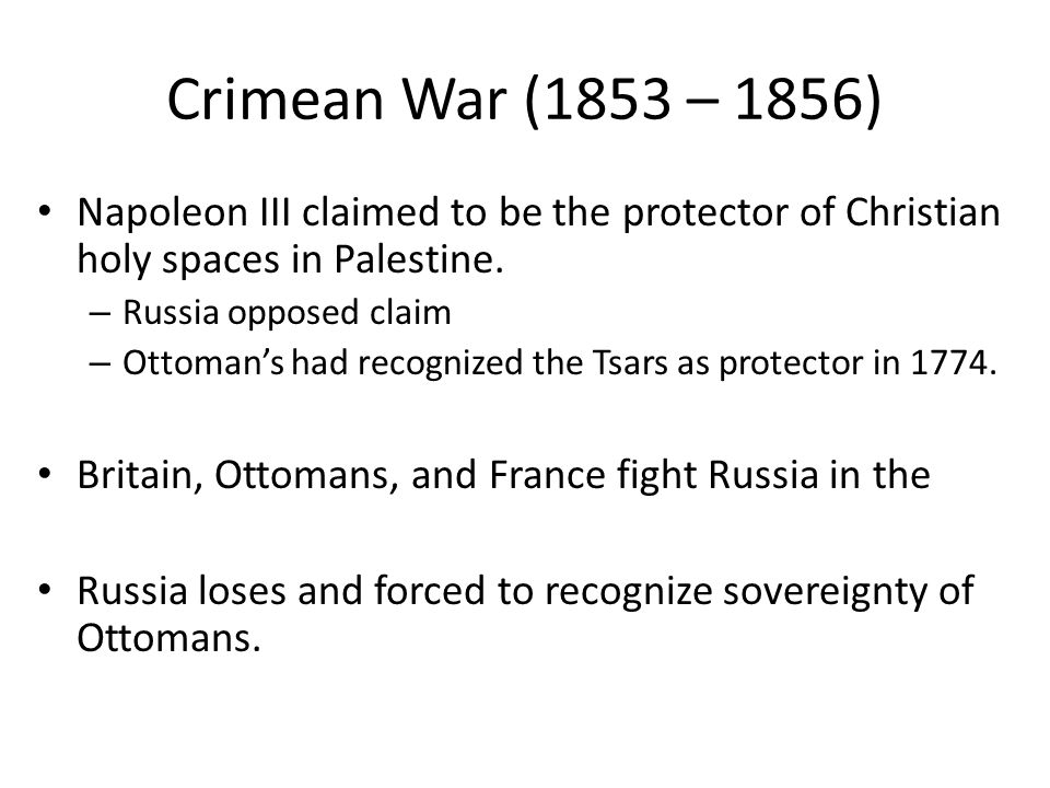 Crimean War (1853 – 1856) Napoleon III claimed to be the protector of Christian holy spaces in Palestine. – Russia opposed claim – Ottoman's had recog
