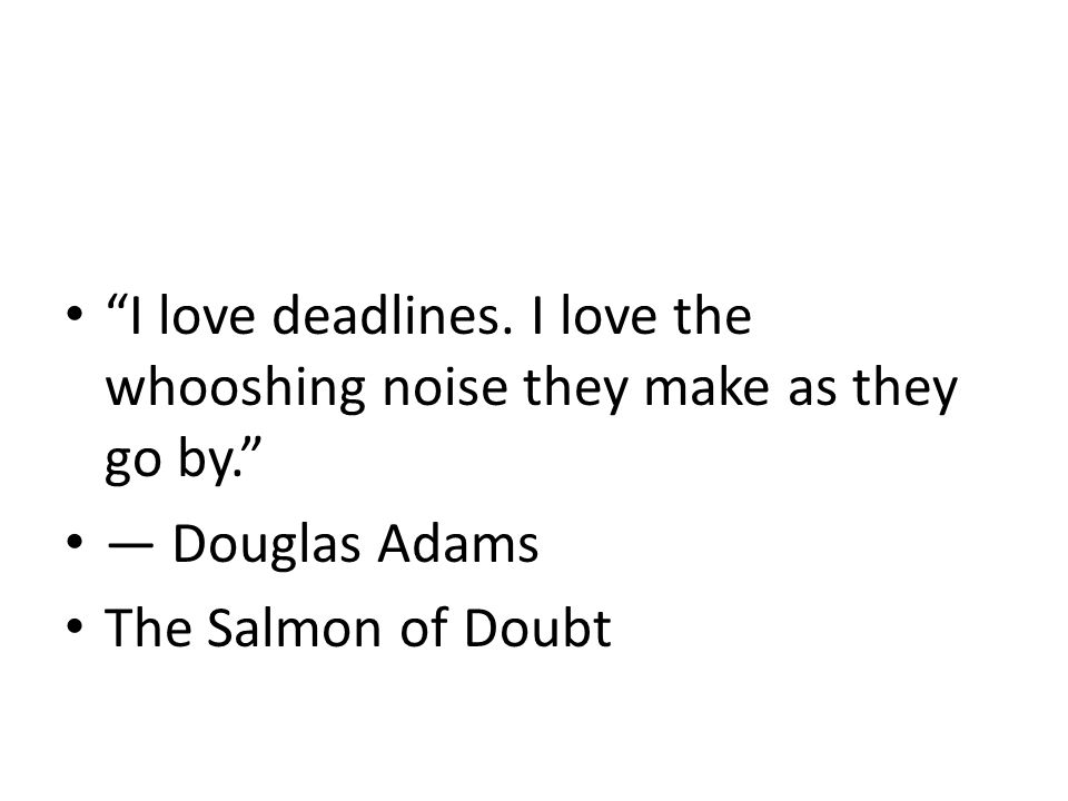 """""""I love deadlines. I love the whooshing noise they make as they go by."""" ― Douglas Adams The Salmon of Doubt"""