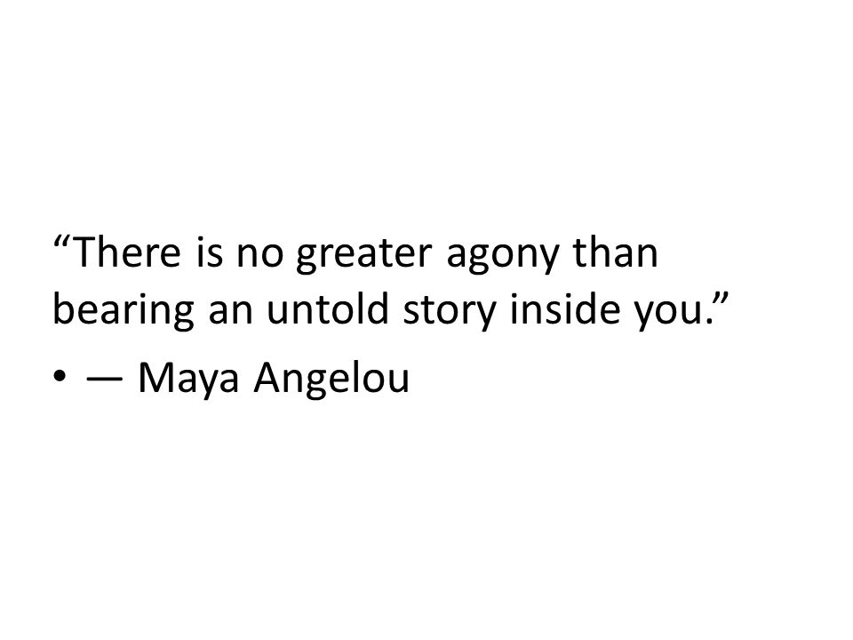 There is no greater agony than bearing an untold story inside you. ― Maya Angelou