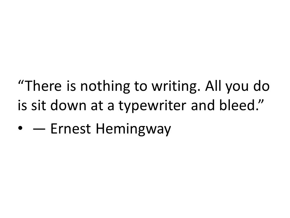 There is nothing to writing. All you do is sit down at a typewriter and bleed. ― Ernest Hemingway