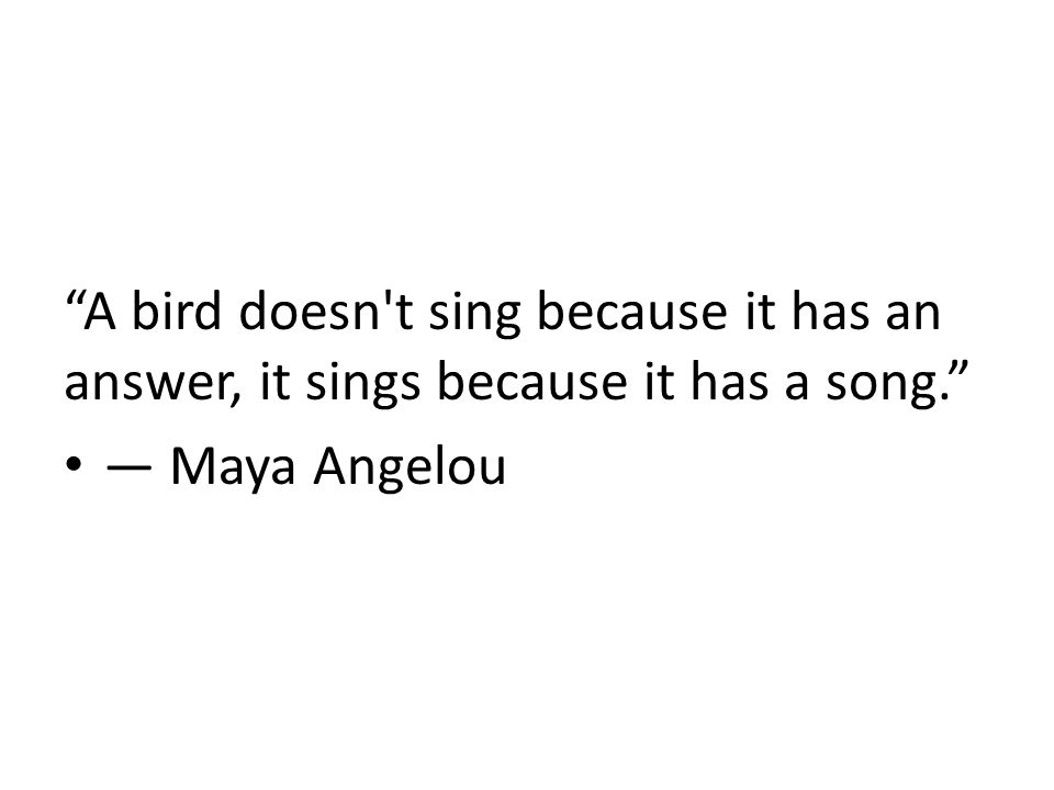 A bird doesn t sing because it has an answer, it sings because it has a song. ― Maya Angelou
