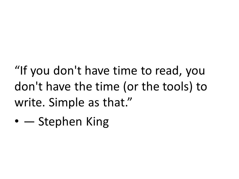 If you don t have time to read, you don t have the time (or the tools) to write.