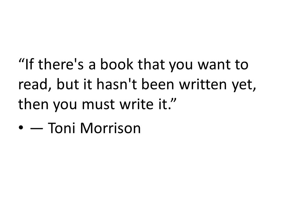 If there s a book that you want to read, but it hasn t been written yet, then you must write it. ― Toni Morrison