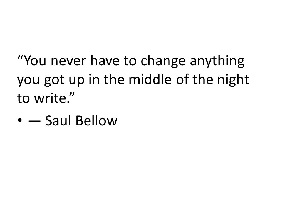 You never have to change anything you got up in the middle of the night to write. ― Saul Bellow