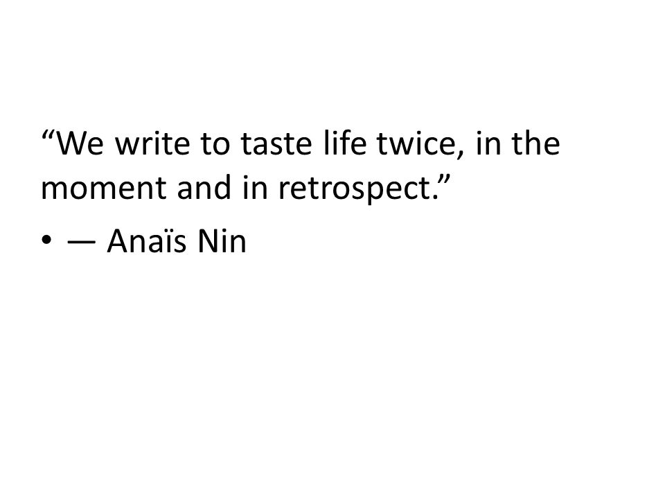 We write to taste life twice, in the moment and in retrospect. ― Anaïs Nin