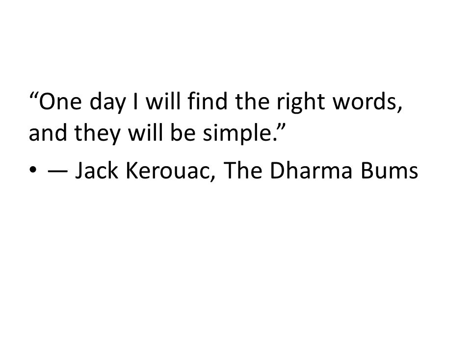 One day I will find the right words, and they will be simple. ― Jack Kerouac, The Dharma Bums