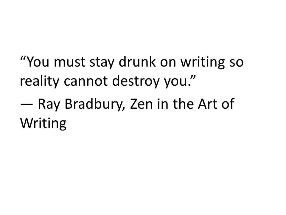 You must stay drunk on writing so reality cannot destroy you. ― Ray Bradbury, Zen in the Art of Writing