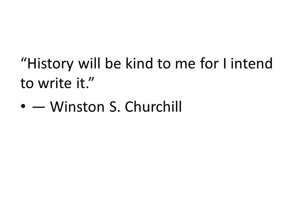 History will be kind to me for I intend to write it. ― Winston S. Churchill