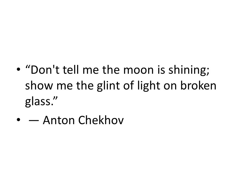 Don t tell me the moon is shining; show me the glint of light on broken glass. ― Anton Chekhov