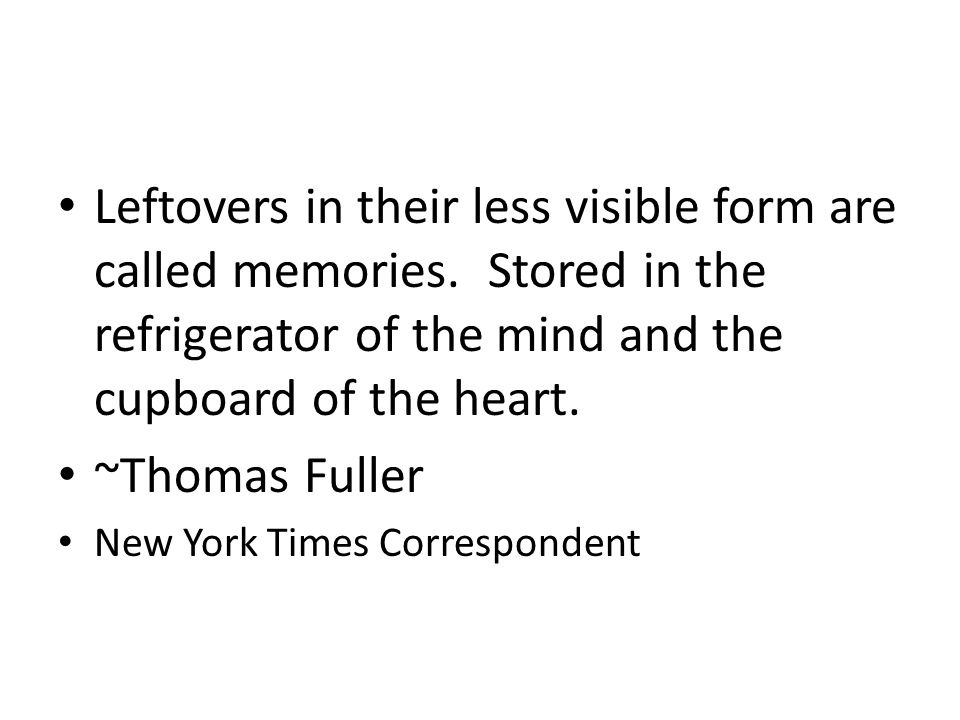 Leftovers in their less visible form are called memories. Stored in the refrigerator of the mind and the cupboard of the heart. ~Thomas Fuller New Yor