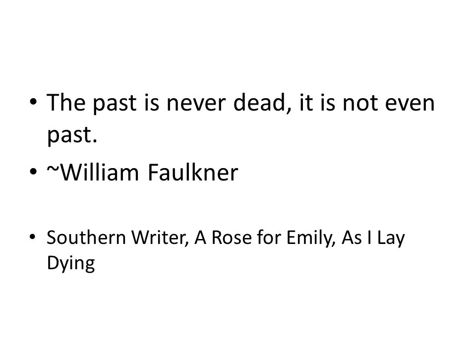 The past is never dead, it is not even past.