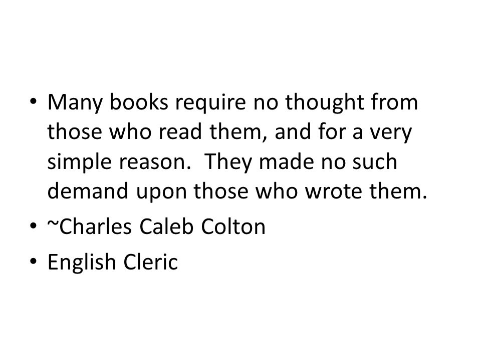 Many books require no thought from those who read them, and for a very simple reason. They made no such demand upon those who wrote them. ~Charles Cal