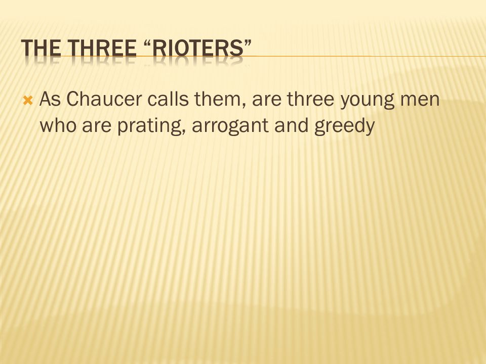  As Chaucer calls them, are three young men who are prating, arrogant and greedy
